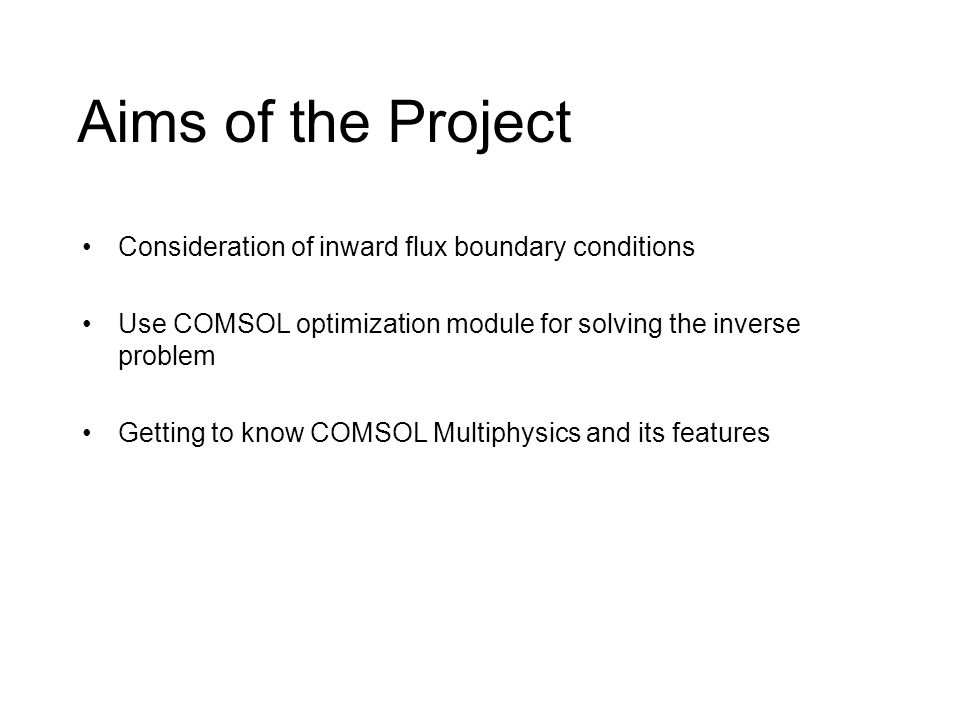 Aims of the Project Consideration of inward flux boundary conditions Use COMSOL optimization module for solving the inverse problem Getting to know COMSOL Multiphysics and its features