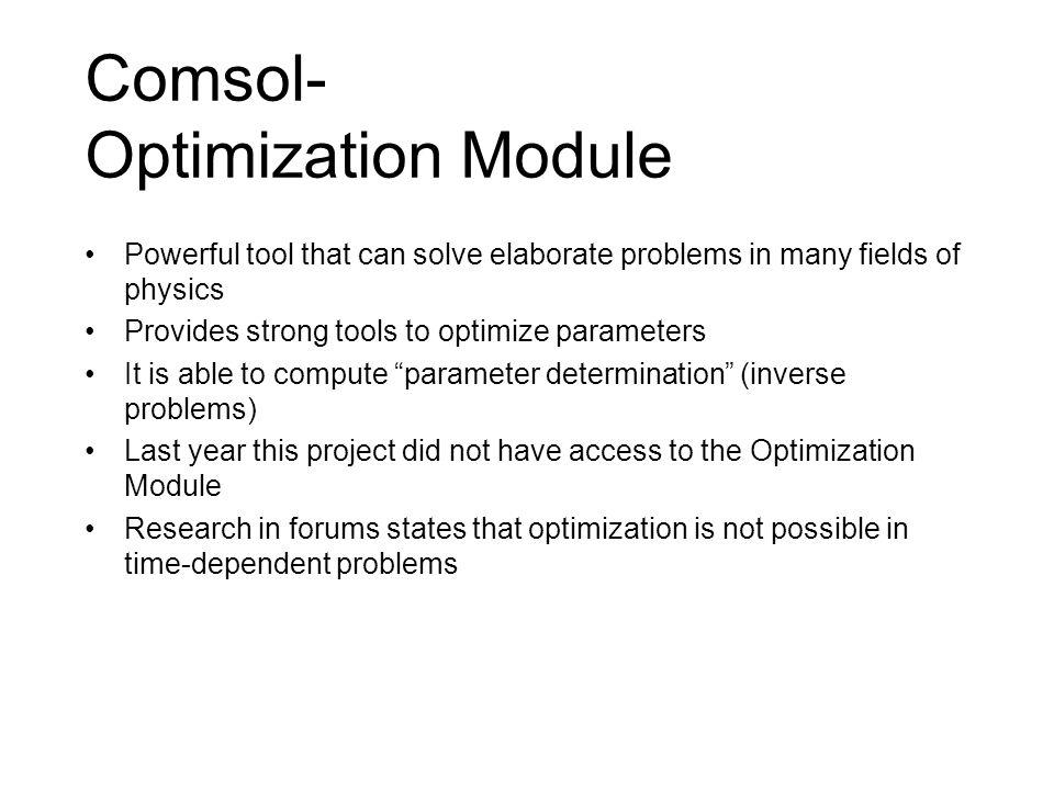 Comsol- Optimization Module Powerful tool that can solve elaborate problems in many fields of physics Provides strong tools to optimize parameters It is able to compute parameter determination (inverse problems) Last year this project did not have access to the Optimization Module Research in forums states that optimization is not possible in time-dependent problems