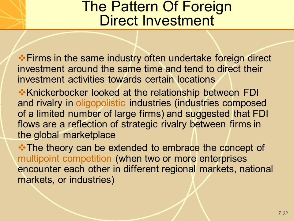 7-22 The Pattern Of Foreign Direct Investment  Firms in the same industry often undertake foreign direct investment around the same time and tend to direct their investment activities towards certain locations  Knickerbocker looked at the relationship between FDI and rivalry in oligopolistic industries (industries composed of a limited number of large firms) and suggested that FDI flows are a reflection of strategic rivalry between firms in the global marketplace  The theory can be extended to embrace the concept of multipoint competition (when two or more enterprises encounter each other in different regional markets, national markets, or industries)
