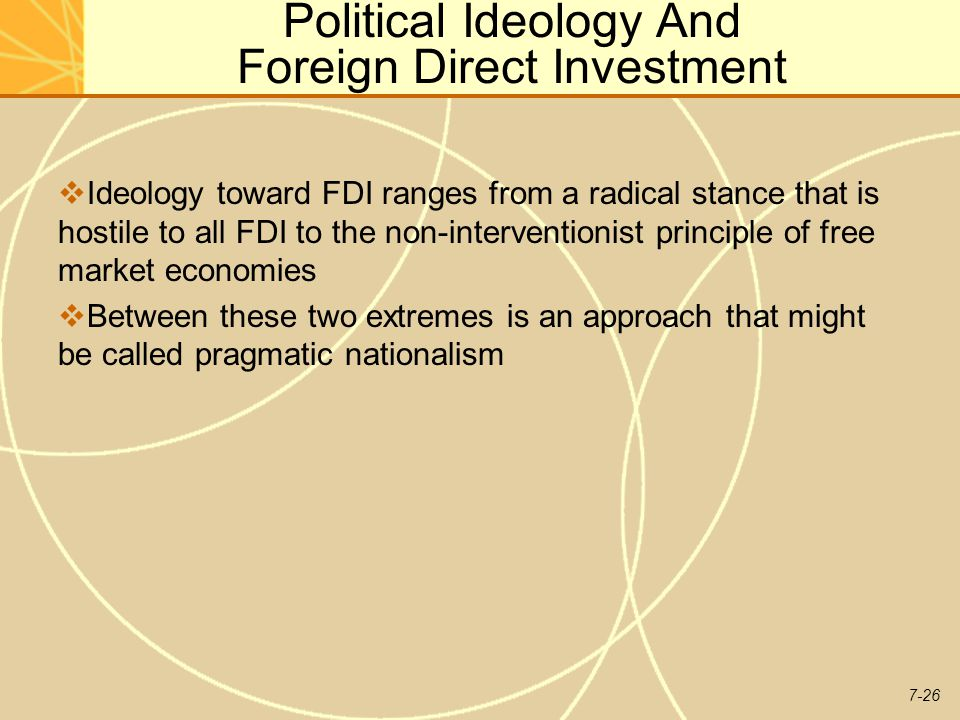 7-26 Political Ideology And Foreign Direct Investment  Ideology toward FDI ranges from a radical stance that is hostile to all FDI to the non-interventionist principle of free market economies  Between these two extremes is an approach that might be called pragmatic nationalism
