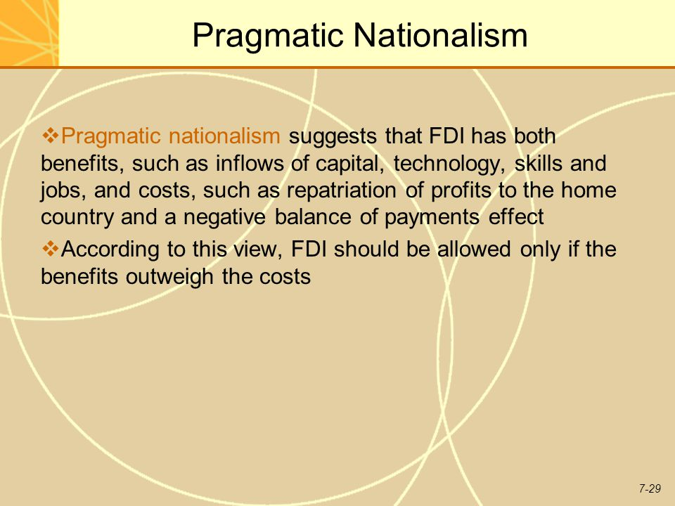 7-29 Pragmatic Nationalism  Pragmatic nationalism suggests that FDI has both benefits, such as inflows of capital, technology, skills and jobs, and costs, such as repatriation of profits to the home country and a negative balance of payments effect  According to this view, FDI should be allowed only if the benefits outweigh the costs