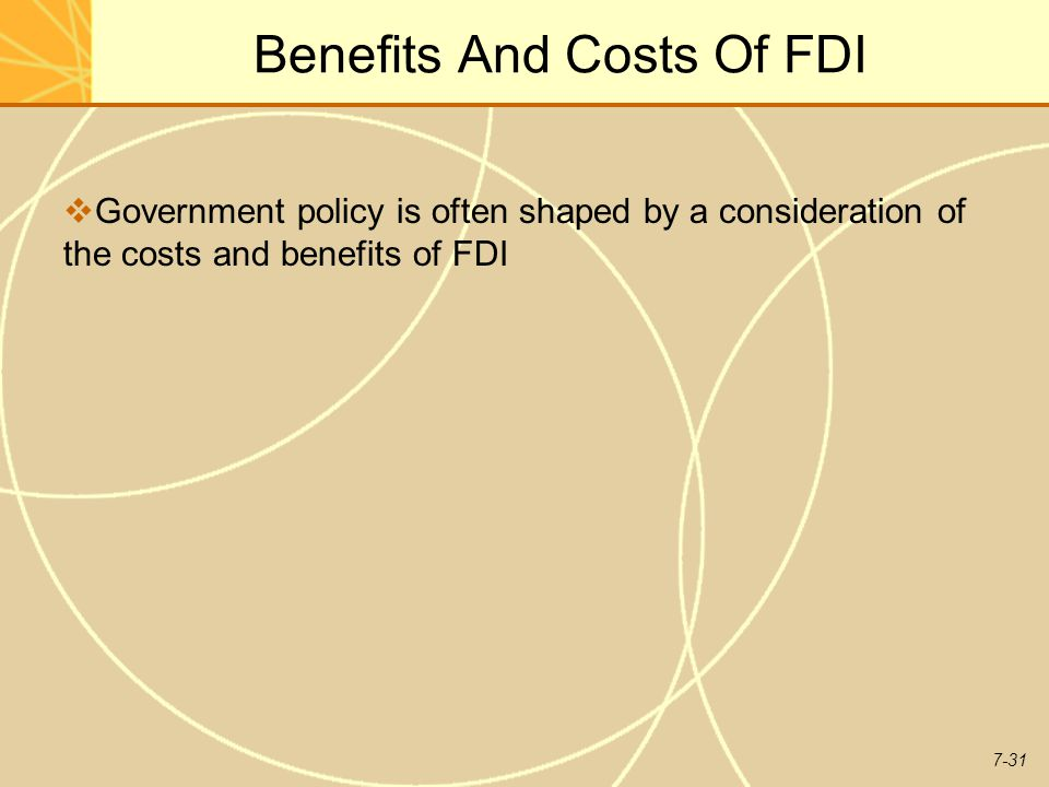 7-31 Benefits And Costs Of FDI  Government policy is often shaped by a consideration of the costs and benefits of FDI