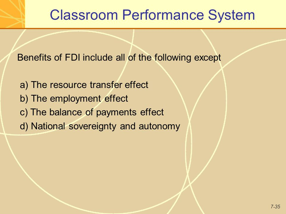 7-35 Classroom Performance System Benefits of FDI include all of the following except a) The resource transfer effect b) The employment effect c) The balance of payments effect d) National sovereignty and autonomy