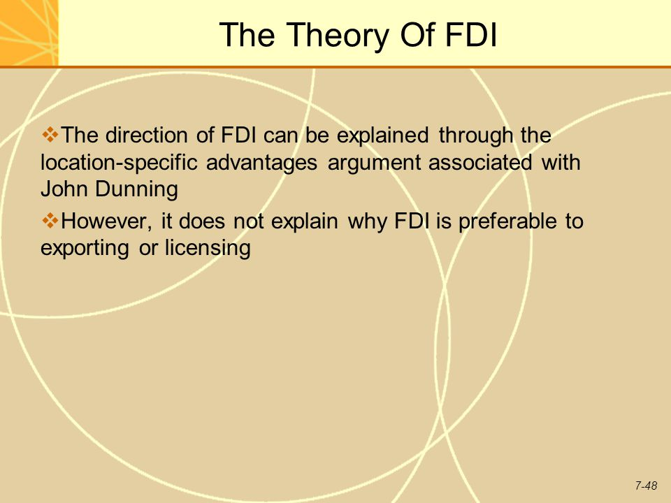 7-48 The Theory Of FDI  The direction of FDI can be explained through the location-specific advantages argument associated with John Dunning  However, it does not explain why FDI is preferable to exporting or licensing