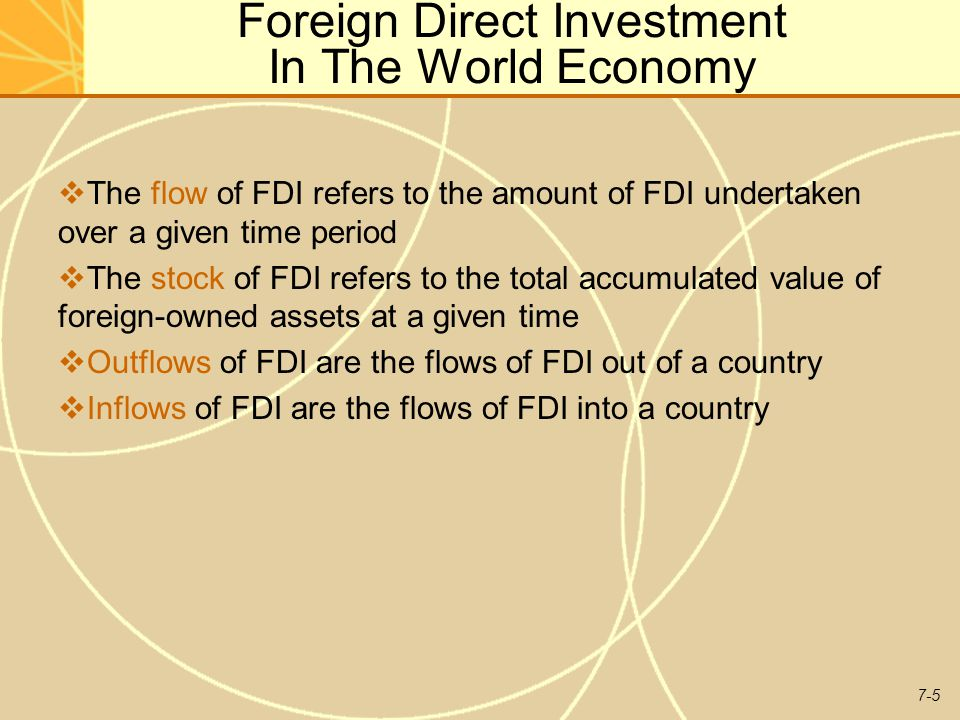 7-5 Foreign Direct Investment In The World Economy  The flow of FDI refers to the amount of FDI undertaken over a given time period  The stock of FDI refers to the total accumulated value of foreign-owned assets at a given time  Outflows of FDI are the flows of FDI out of a country  Inflows of FDI are the flows of FDI into a country