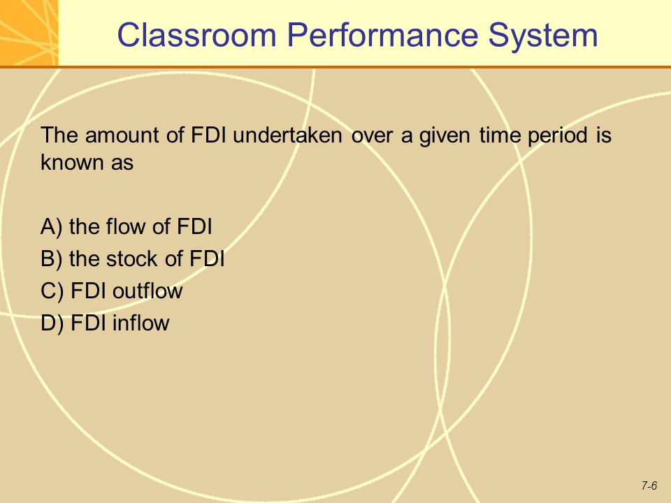 7-6 Classroom Performance System The amount of FDI undertaken over a given time period is known as A) the flow of FDI B) the stock of FDI C) FDI outflow D) FDI inflow