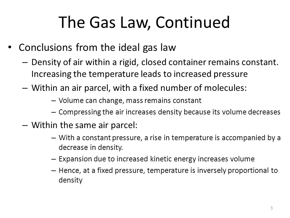 3 The Gas Law, Continued Conclusions from the ideal gas law – Density of air within a rigid, closed container remains constant. Increasing the tempera