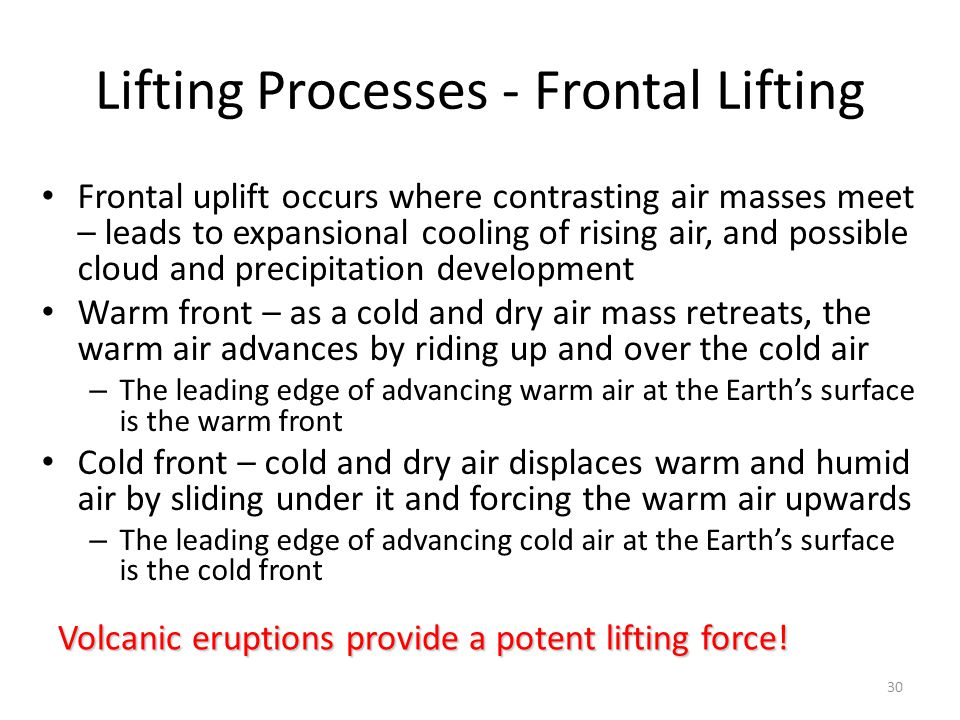 30 Lifting Processes - Frontal Lifting Frontal uplift occurs where contrasting air masses meet – leads to expansional cooling of rising air, and possi