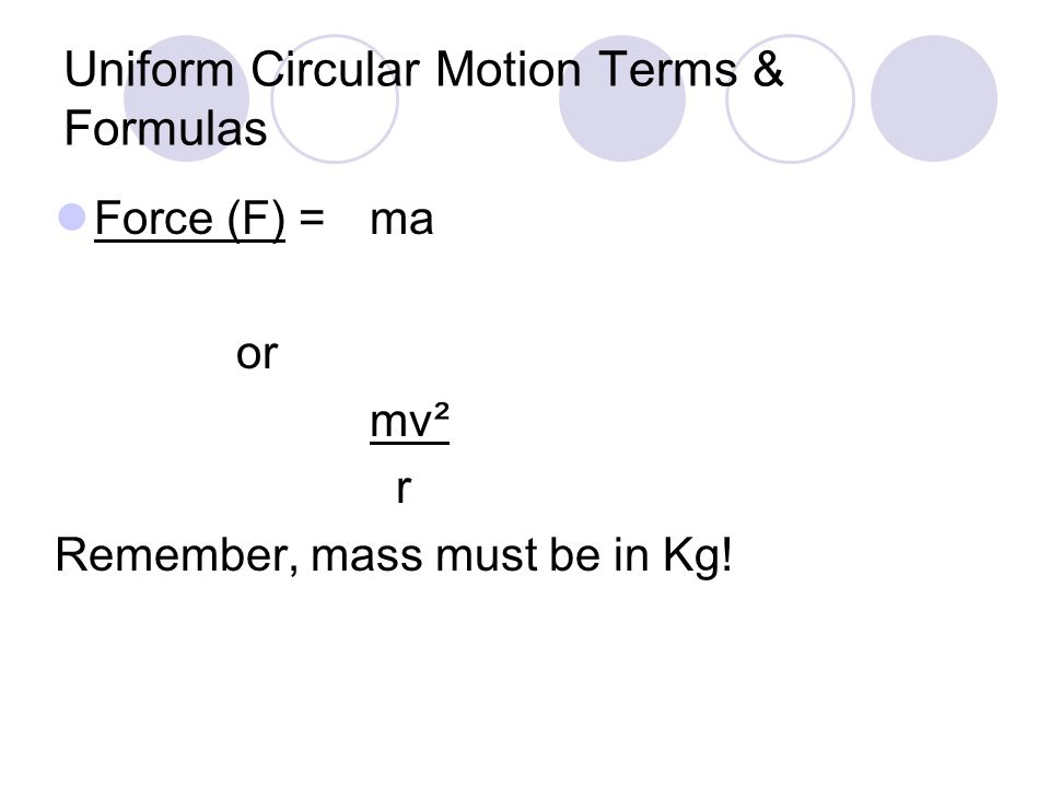 Uniform Circular Motion Terms & Formulas Force (F) =ma or mv² r Remember, mass must be in Kg!