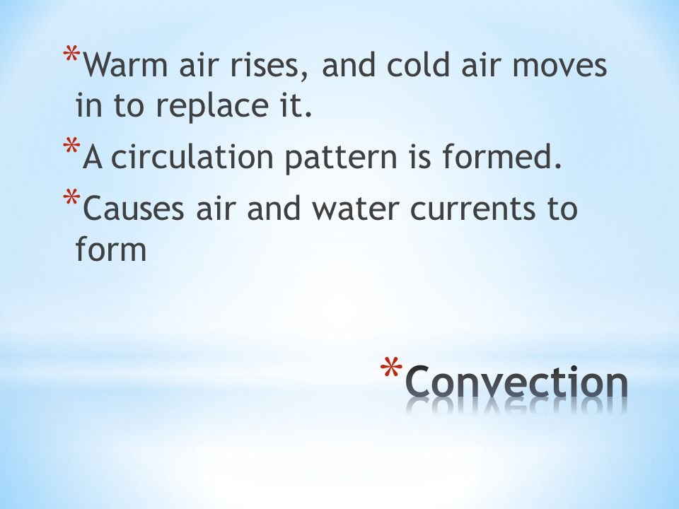 * Warm air rises, and cold air moves in to replace it. * A circulation pattern is formed. * Causes air and water currents to form