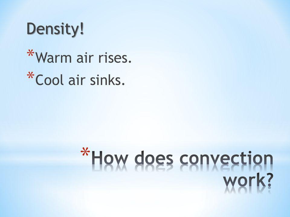 Density! * Warm air rises. * Cool air sinks.