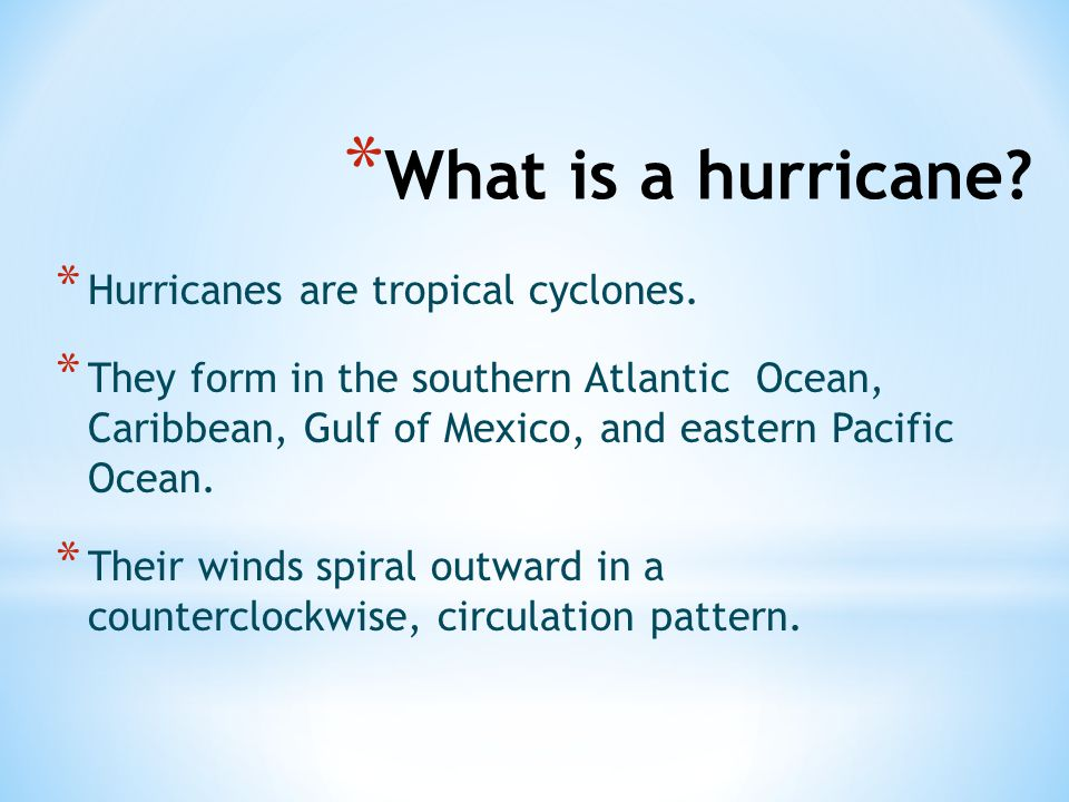 * What is a hurricane? * Hurricanes are tropical cyclones. * They form in the southern Atlantic Ocean, Caribbean, Gulf of Mexico, and eastern Pacific