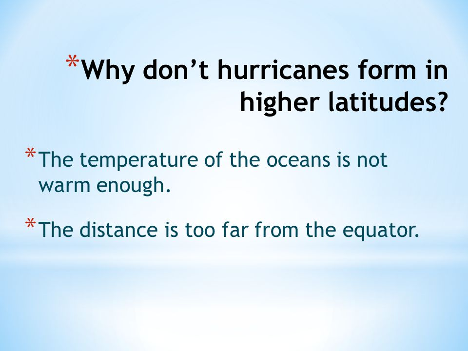 * Why don't hurricanes form in higher latitudes? * The temperature of the oceans is not warm enough. * The distance is too far from the equator.