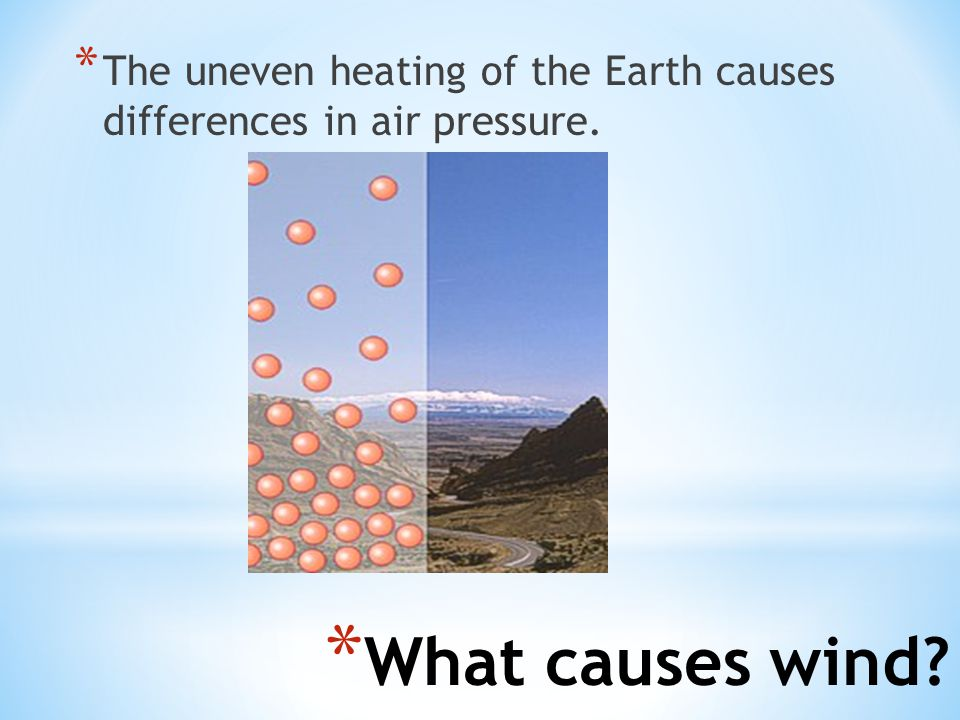 * The uneven heating of the Earth causes differences in air pressure. * What causes wind?