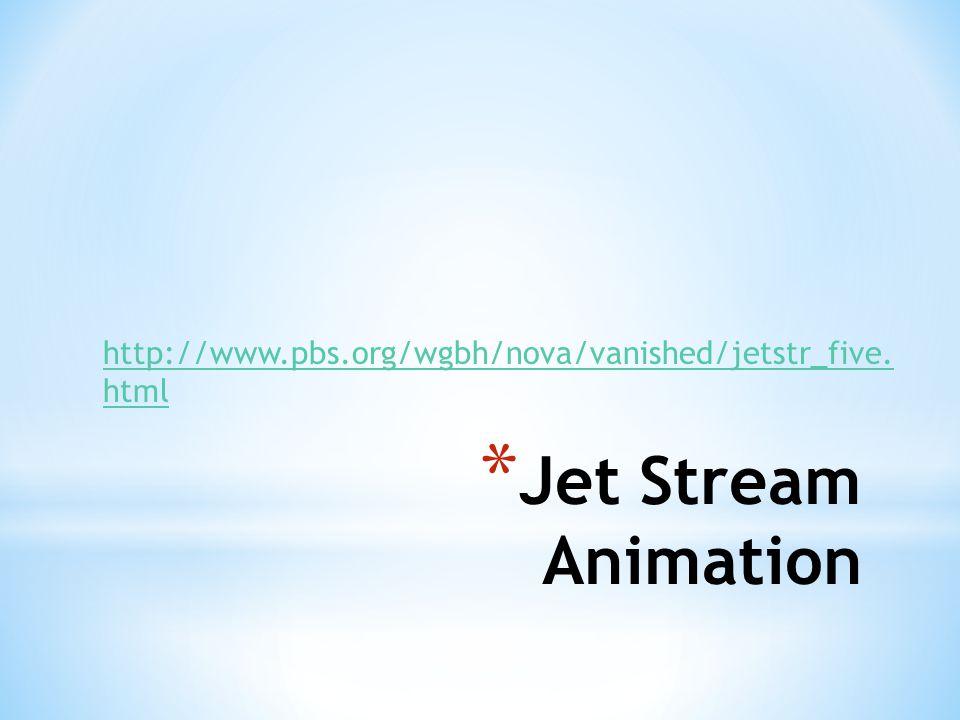 * Jet Stream Animation http://www.pbs.org/wgbh/nova/vanished/jetstr_five. html