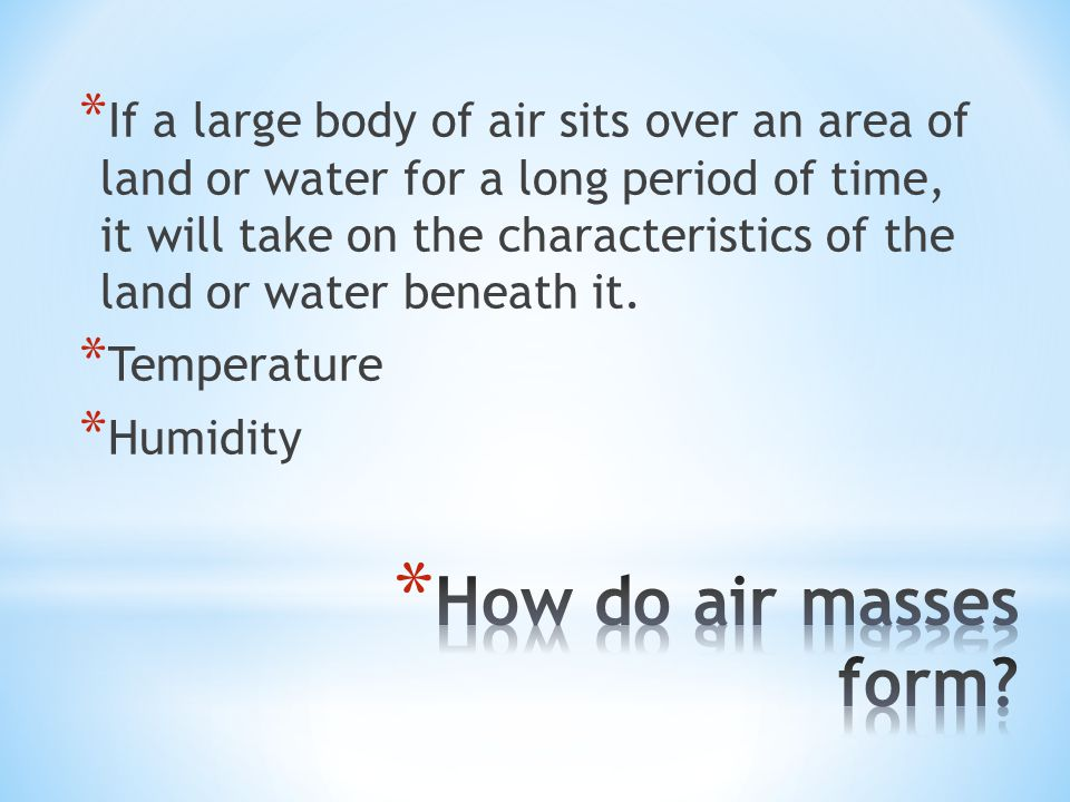 * If a large body of air sits over an area of land or water for a long period of time, it will take on the characteristics of the land or water beneat