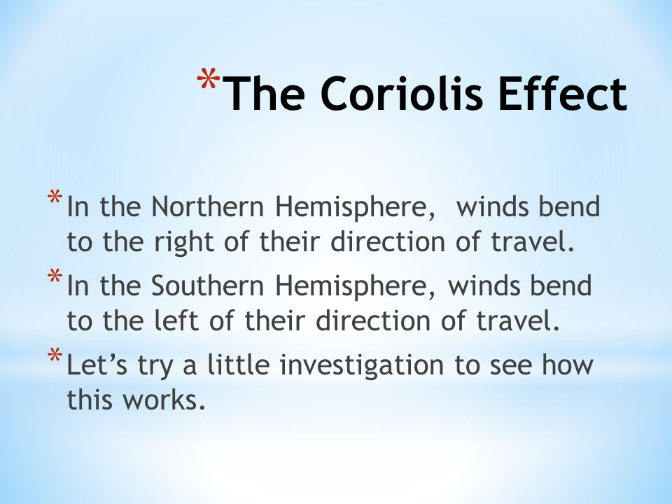 * In the Northern Hemisphere, winds bend to the right of their direction of travel. * In the Southern Hemisphere, winds bend to the left of their dire