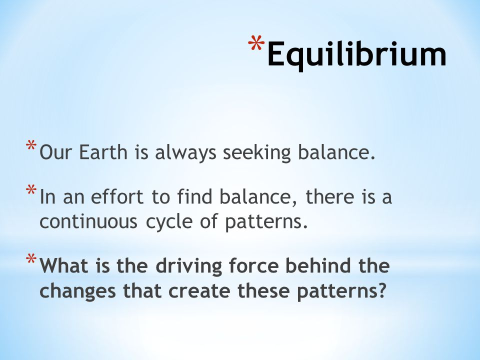 * Our Earth is always seeking balance. * In an effort to find balance, there is a continuous cycle of patterns. * What is the driving force behind the