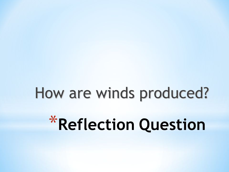 How are winds produced? * Reflection Question