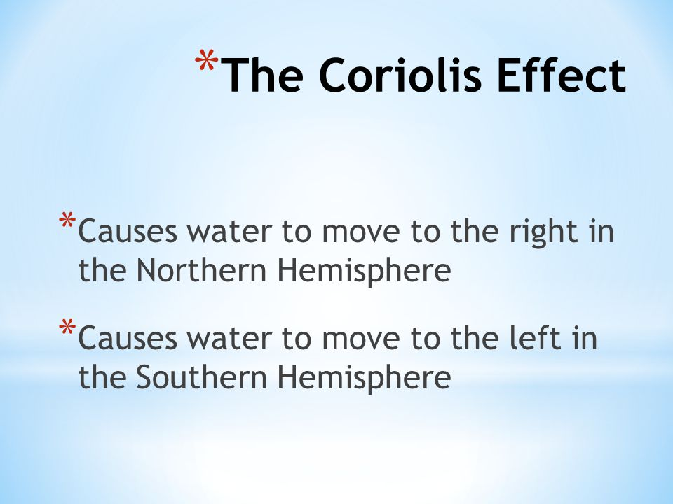 * Causes water to move to the right in the Northern Hemisphere * Causes water to move to the left in the Southern Hemisphere * The Coriolis Effect