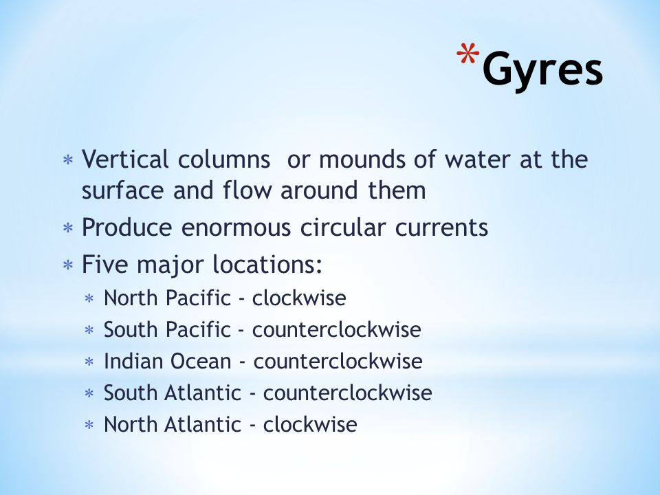  Vertical columns or mounds of water at the surface and flow around them  Produce enormous circular currents  Five major locations:  North Pacific