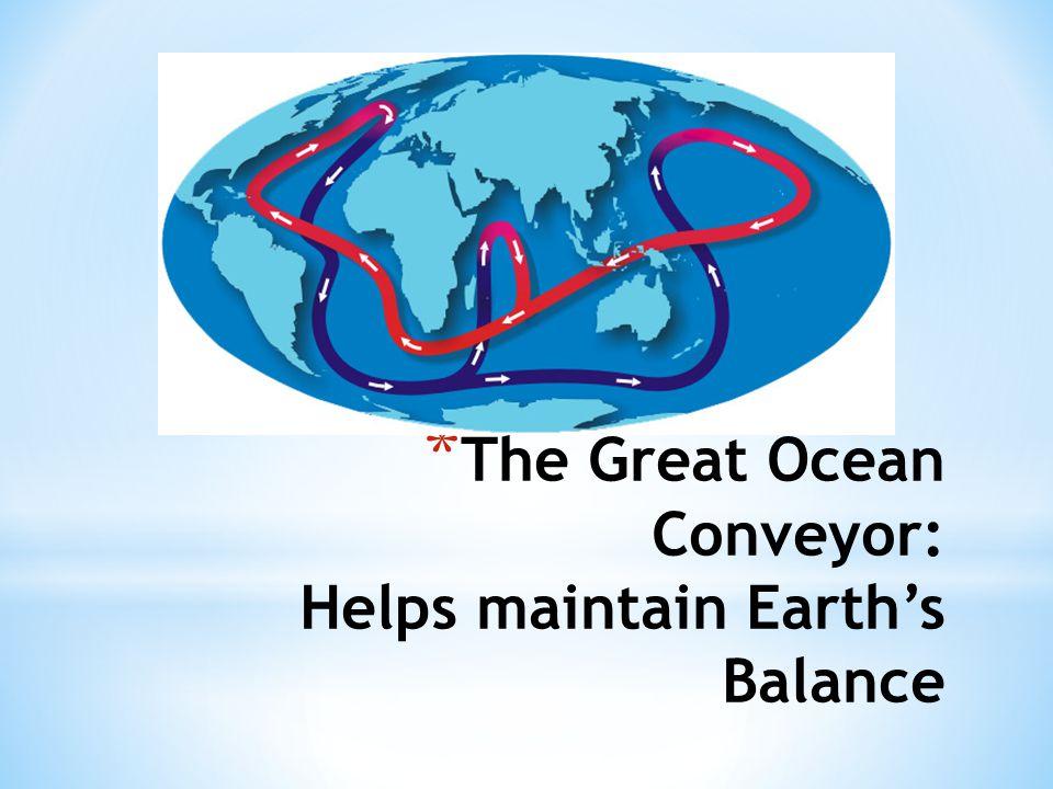 * The Great Ocean Conveyor: Helps maintain Earth's Balance