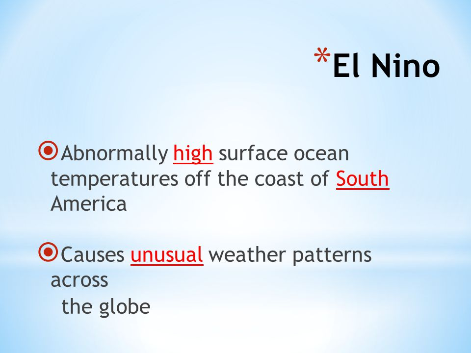  Abnormally high surface ocean temperatures off the coast of South America  Causes unusual weather patterns across the globe * El Nino