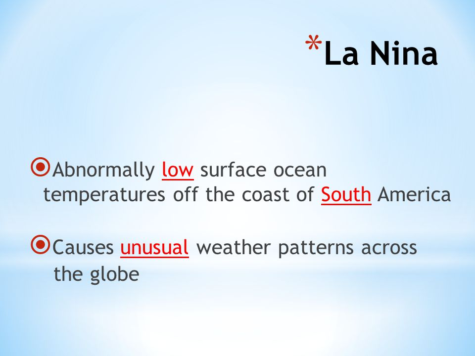  Abnormally low surface ocean temperatures off the coast of South America  Causes unusual weather patterns across the globe * La Nina