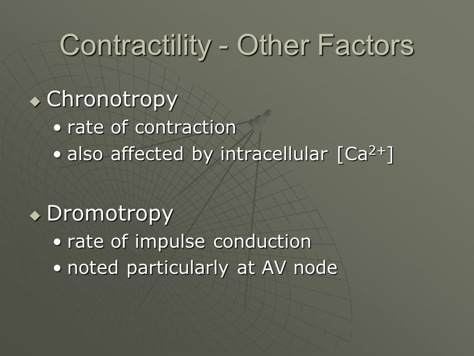 Contractility - Other Factors  Chronotropy rate of contractionrate of contraction also affected by intracellular [Ca 2+ ]also affected by intracellular [Ca 2+ ]  Dromotropy rate of impulse conductionrate of impulse conduction noted particularly at AV nodenoted particularly at AV node