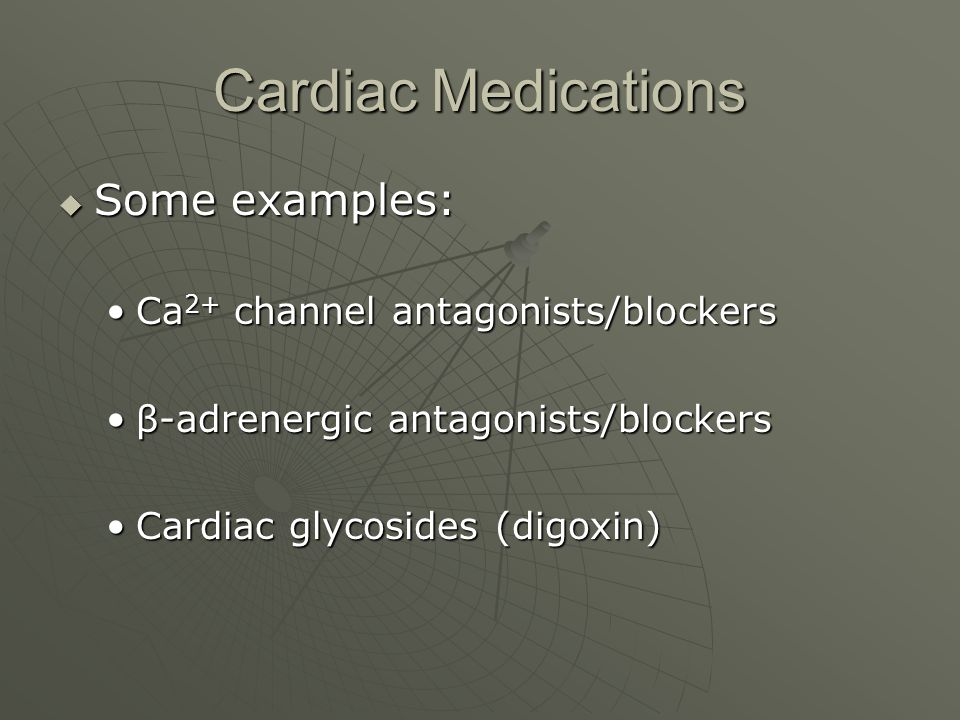 Cardiac Medications  Some examples: Ca 2+ channel antagonists/blockersCa 2+ channel antagonists/blockers β-adrenergic antagonists/blockersβ-adrenergic antagonists/blockers Cardiac glycosides (digoxin)Cardiac glycosides (digoxin)