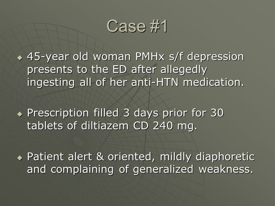 Case #1  45-year old woman PMHx s/f depression presents to the ED after allegedly ingesting all of her anti-HTN medication.  Prescription filled 3 d