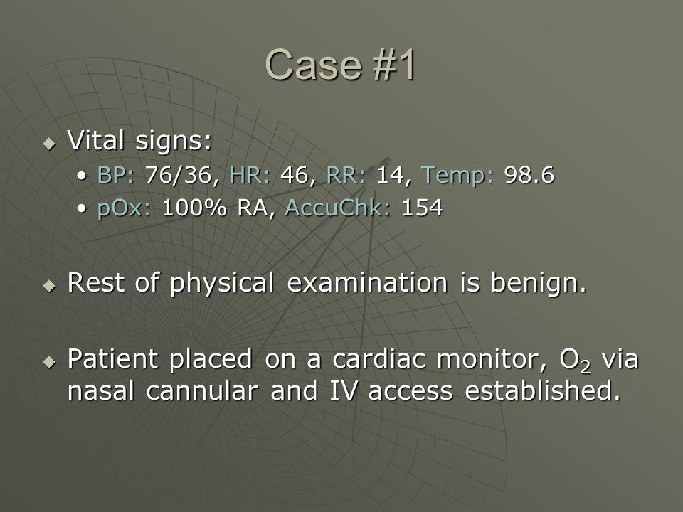 Case #1  Vital signs: BP: 76/36, HR: 46, RR: 14, Temp: 98.6BP: 76/36, HR: 46, RR: 14, Temp: 98.6 pOx: 100% RA, AccuChk: 154pOx: 100% RA, AccuChk: 154