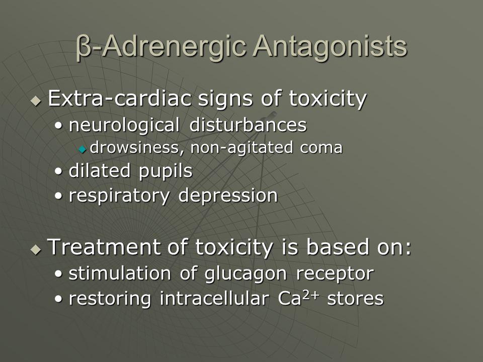 β-Adrenergic Antagonists  Extra-cardiac signs of toxicity neurological disturbancesneurological disturbances  drowsiness, non-agitated coma dilated
