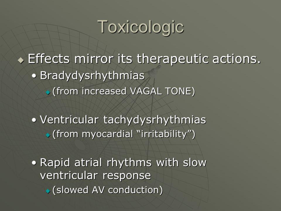 Toxicologic  Effects mirror its therapeutic actions. BradydysrhythmiasBradydysrhythmias  (from increased VAGAL TONE) Ventricular tachydysrhythmiasVe