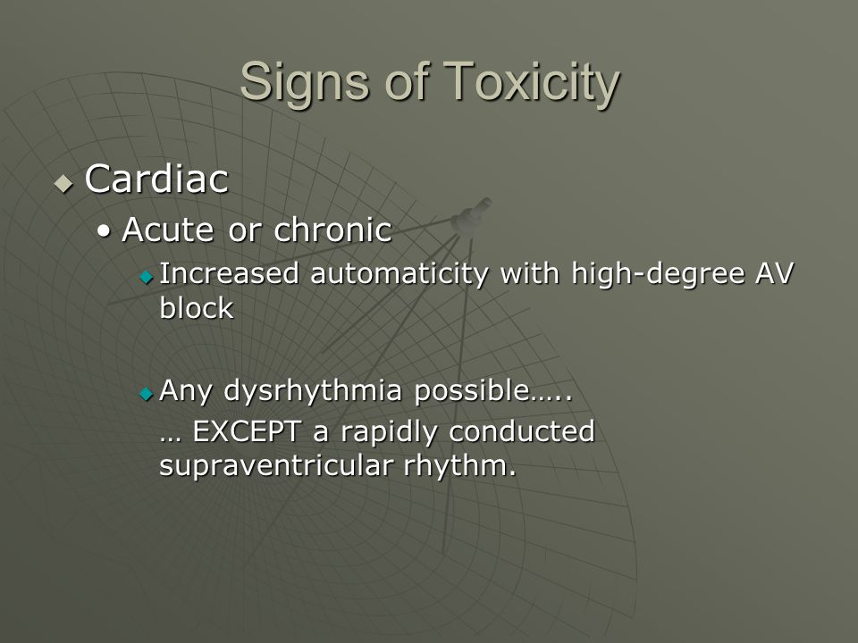 Signs of Toxicity  Cardiac Acute or chronicAcute or chronic  Increased automaticity with high-degree AV block  Any dysrhythmia possible….. … EXCEPT