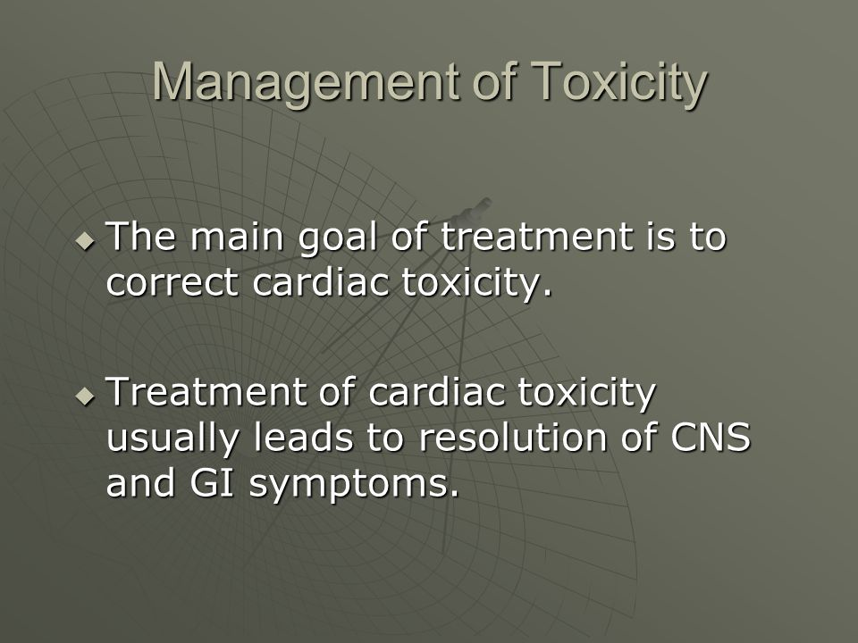Management of Toxicity  The main goal of treatment is to correct cardiac toxicity.  Treatment of cardiac toxicity usually leads to resolution of CNS