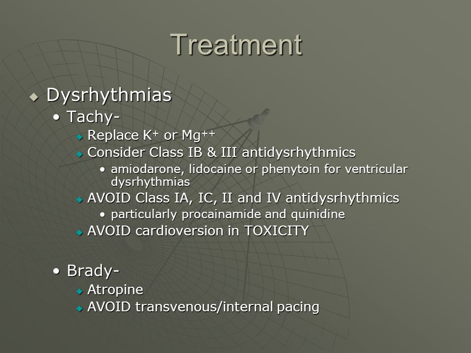 Treatment  Dysrhythmias Tachy-Tachy-  Replace K + or Mg ++  Consider Class IB & III antidysrhythmics amiodarone, lidocaine or phenytoin for ventricular dysrhythmiasamiodarone, lidocaine or phenytoin for ventricular dysrhythmias  AVOID Class IA, IC, II and IV antidysrhythmics particularly procainamide and quinidineparticularly procainamide and quinidine  AVOID cardioversion in TOXICITY Brady-Brady-  Atropine  AVOID transvenous/internal pacing