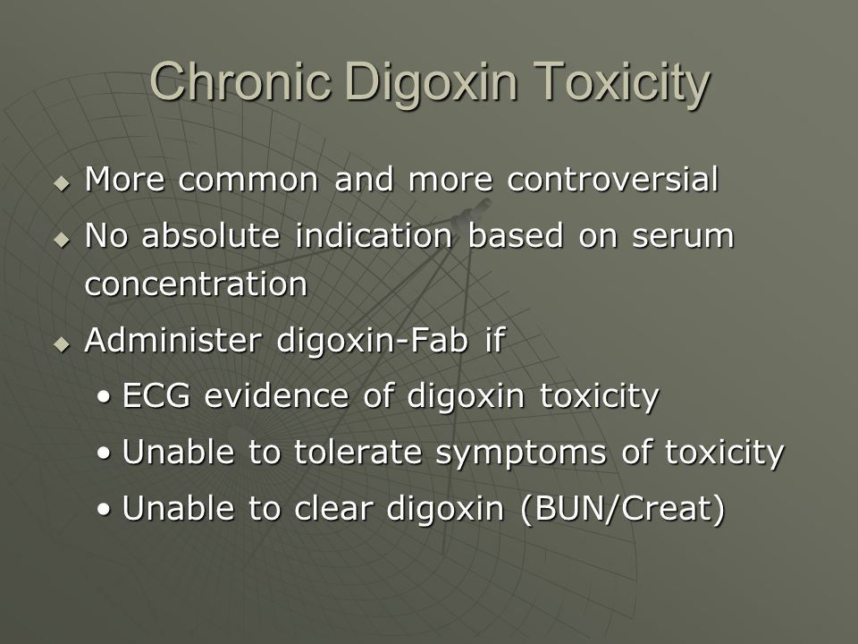 Chronic Digoxin Toxicity  More common and more controversial  No absolute indication based on serum concentration  Administer digoxin-Fab if ECG ev