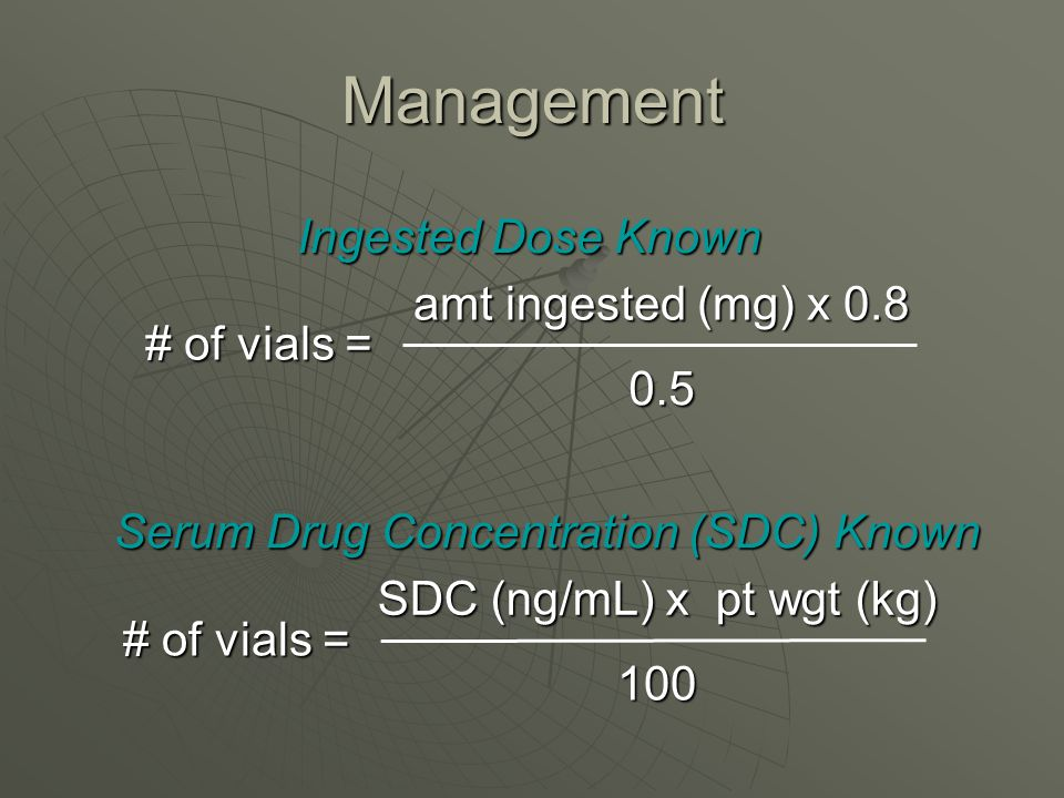 Management # of vials = amt ingested (mg) x 0.8 0.5 Ingested Dose Known # of vials = SDC (ng/mL) x pt wgt (kg) 100 Serum Drug Concentration (SDC) Know