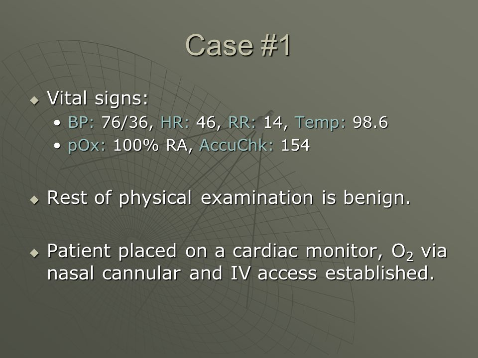 Case #1  Vital signs: BP: 76/36, HR: 46, RR: 14, Temp: 98.6BP: 76/36, HR: 46, RR: 14, Temp: 98.6 pOx: 100% RA, AccuChk: 154pOx: 100% RA, AccuChk: 154  Rest of physical examination is benign.