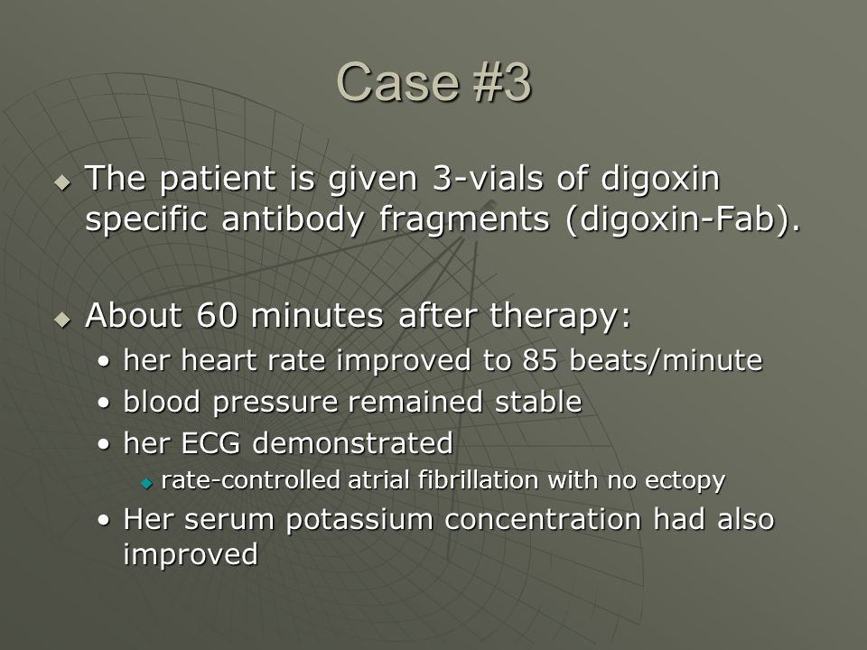 Case #3  The patient is given 3-vials of digoxin specific antibody fragments (digoxin-Fab).