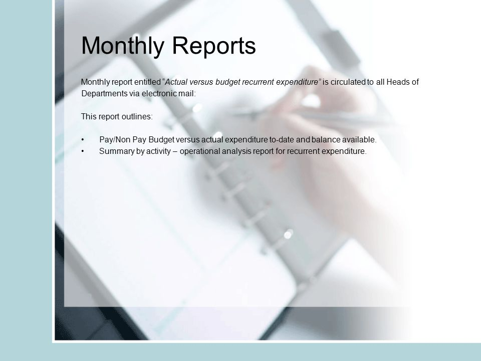 Monthly Reports Monthly report entitled Actual versus budget recurrent expenditure is circulated to all Heads of Departments via electronic mail: This report outlines: Pay/Non Pay Budget versus actual expenditure to-date and balance available.