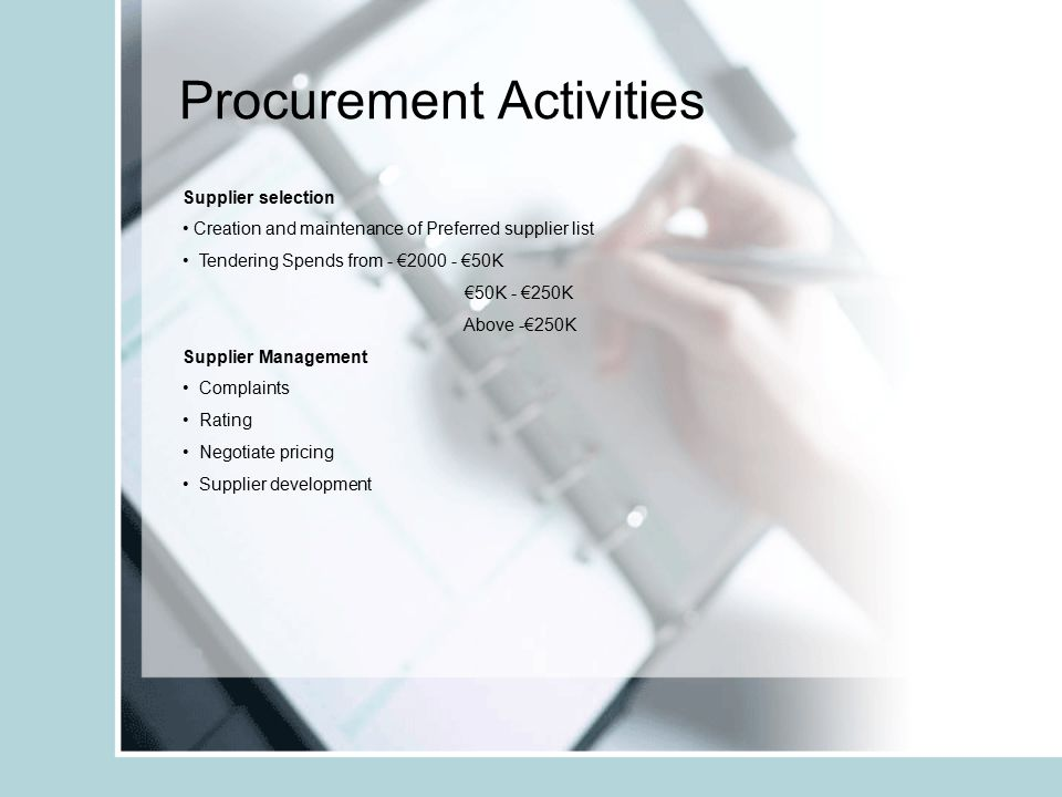 Procurement Activities Supplier selection Creation and maintenance of Preferred supplier list Tendering Spends from - €2000 - €50K €50K - €250K Above
