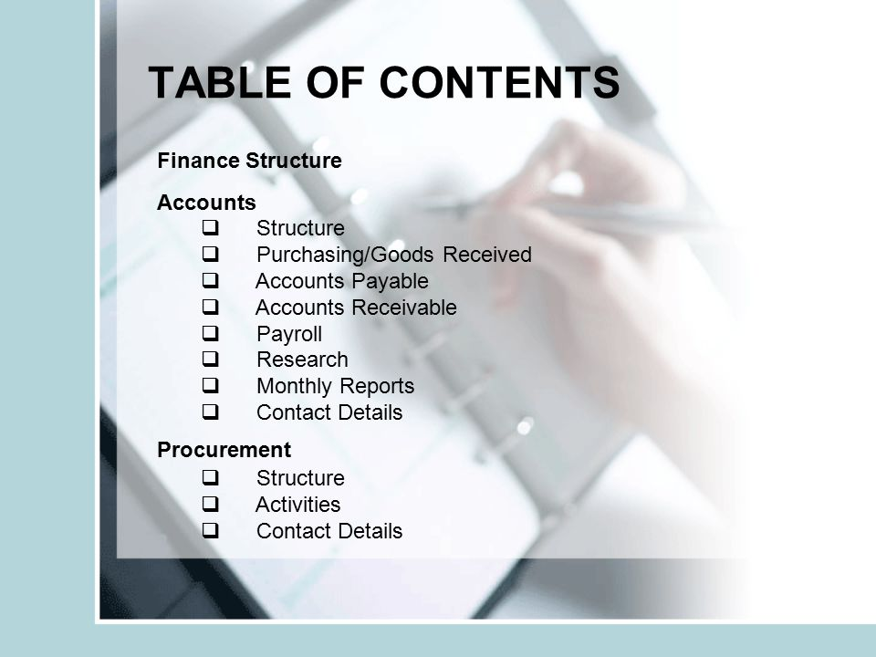 TABLE OF CONTENTS Finance Structure Accounts  Structure  Purchasing/Goods Received  Accounts Payable  Accounts Receivable  Payroll  Research  Monthly Reports  Contact Details Procurement  Structure  Activities  Contact Details