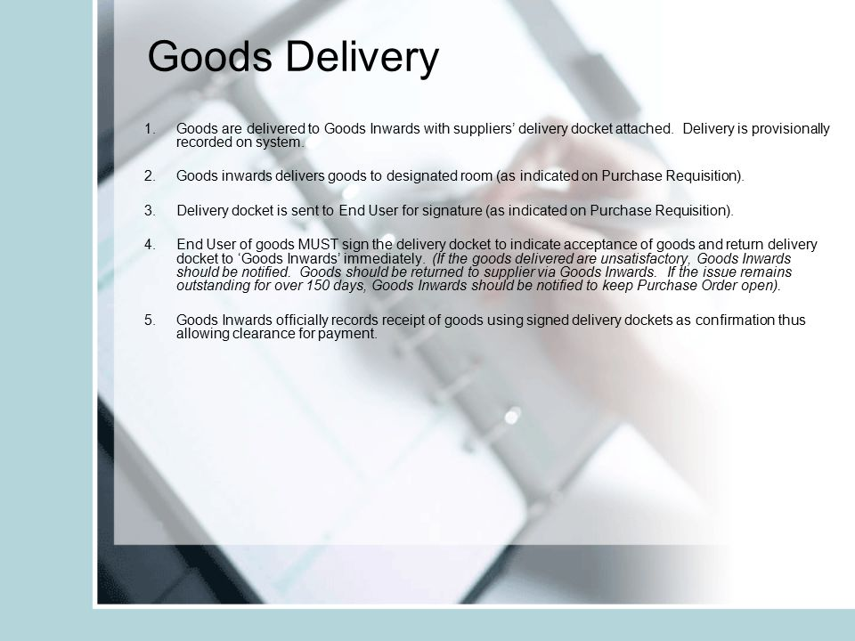 Goods Delivery 1.Goods are delivered to Goods Inwards with suppliers' delivery docket attached. Delivery is provisionally recorded on system. 2.Goods