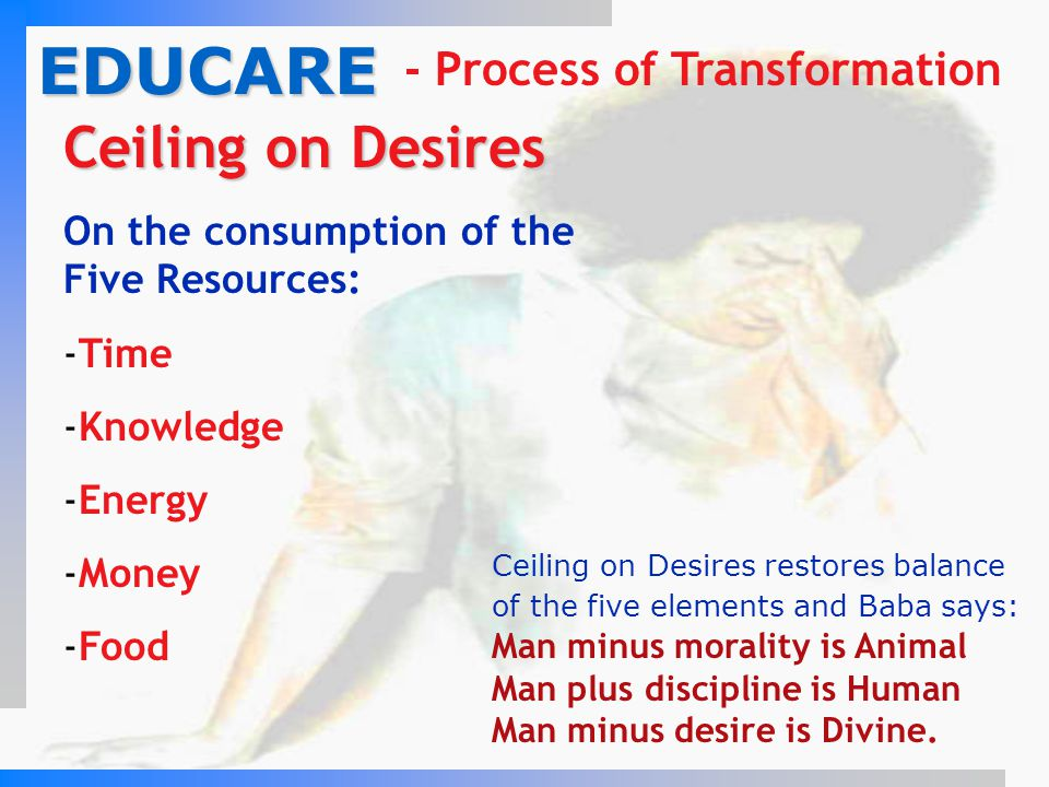 Ceiling on Desires Ceiling on Desires On the consumption of the Five Resources: -Time -Knowledge -Energy -Money -Food EDUCARE - Process of Transformat