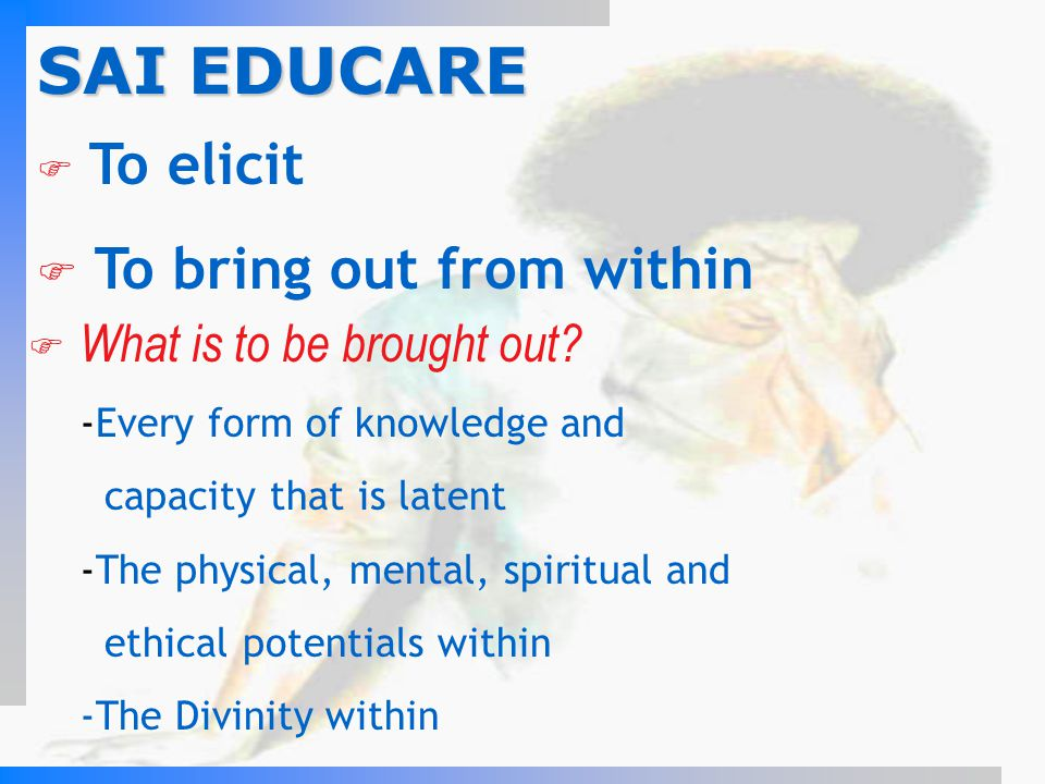 F To elicit F To bring out from within  What is to be brought out? -Every form of knowledge and capacity that is latent -The physical, mental, spirit