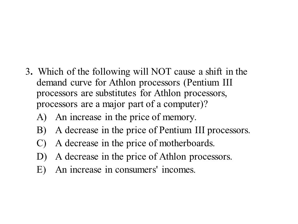 3. Which of the following will NOT cause a shift in the demand curve for Athlon processors (Pentium III processors are substitutes for Athlon processo