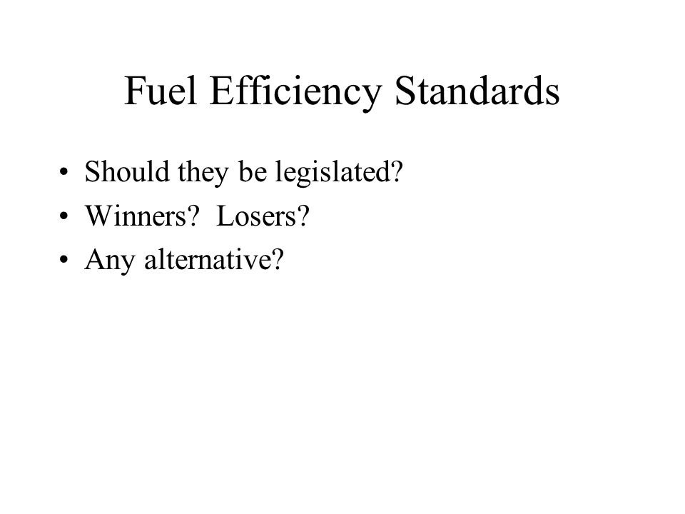 Fuel Efficiency Standards Should they be legislated? Winners? Losers? Any alternative?