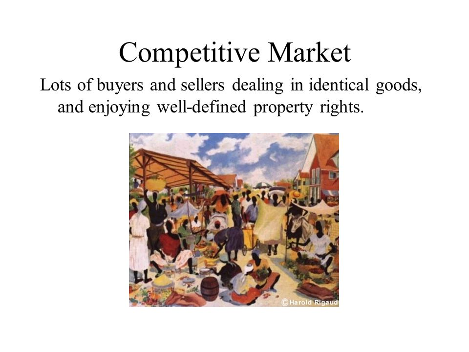 Competitive Market Lots of buyers and sellers dealing in identical goods, and enjoying well-defined property rights.